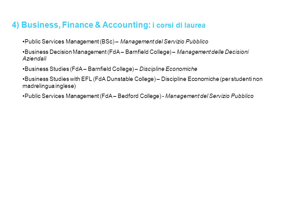 4) Business, Finance & Accounting: i corsi di laurea Public Services Management (BSc) – Management del Servizio Pubblico Business Decision Management (FdA – Barnfield College) – Management delle Decisioni Aziendali Business Studies (FdA – Barnfield College) – Discipline Economiche Business Studies with EFL (FdA Dunstable College) – Discipline Economiche (per studenti non madrelingua inglese) Public Services Management (FdA – Bedford College) - Management del Servizio Pubblico