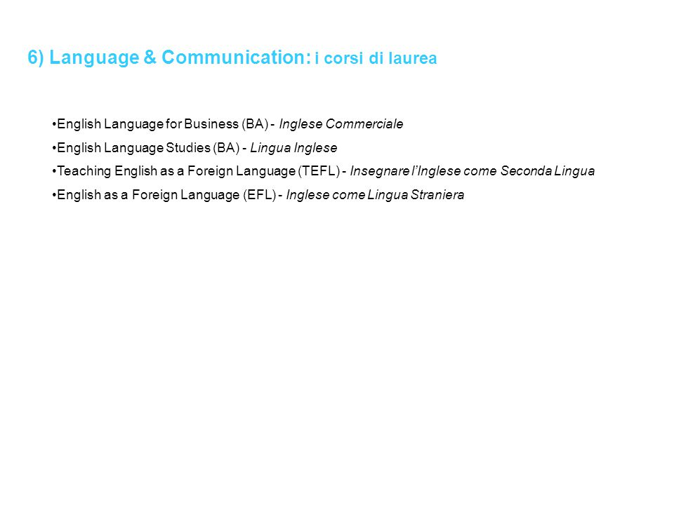 6) Language & Communication: i corsi di laurea English Language for Business (BA) - Inglese Commerciale English Language Studies (BA) - Lingua Inglese Teaching English as a Foreign Language (TEFL) - Insegnare l'Inglese come Seconda Lingua English as a Foreign Language (EFL) - Inglese come Lingua Straniera