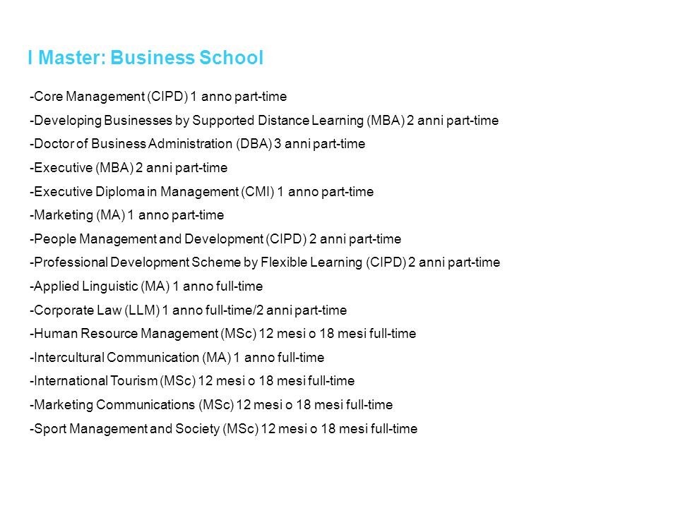 I Master: Business School -Core Management (CIPD) 1 anno part-time -Developing Businesses by Supported Distance Learning (MBA) 2 anni part-time -Doctor of Business Administration (DBA) 3 anni part-time -Executive (MBA) 2 anni part-time -Executive Diploma in Management (CMI) 1 anno part-time -Marketing (MA) 1 anno part-time -People Management and Development (CIPD) 2 anni part-time -Professional Development Scheme by Flexible Learning (CIPD) 2 anni part-time -Applied Linguistic (MA) 1 anno full-time -Corporate Law (LLM) 1 anno full-time/2 anni part-time -Human Resource Management (MSc) 12 mesi o 18 mesi full-time -Intercultural Communication (MA) 1 anno full-time -International Tourism (MSc) 12 mesi o 18 mesi full-time -Marketing Communications (MSc) 12 mesi o 18 mesi full-time -Sport Management and Society (MSc) 12 mesi o 18 mesi full-time