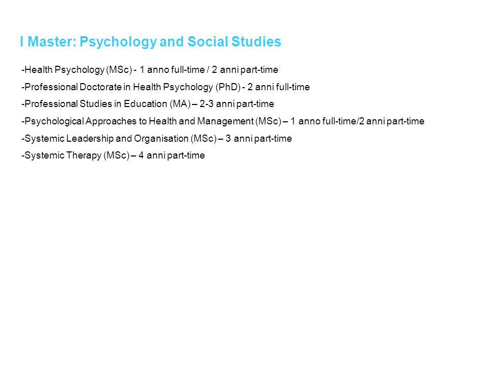 I Master: Psychology and Social Studies -Health Psychology (MSc) - 1 anno full-time / 2 anni part-time -Professional Doctorate in Health Psychology (P