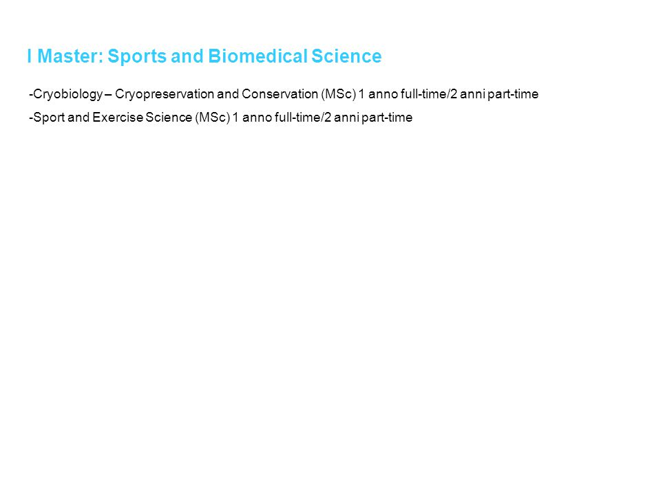I Master: Sports and Biomedical Science -Cryobiology – Cryopreservation and Conservation (MSc) 1 anno full-time/2 anni part-time -Sport and Exercise Science (MSc) 1 anno full-time/2 anni part-time