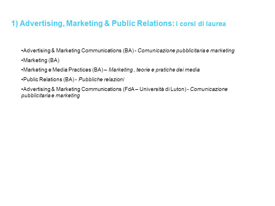 1) Advertising, Marketing & Public Relations: i corsi di laurea Advertising & Marketing Communications (BA) - Comunicazione pubblicitaria e marketing Marketing (BA) Marketing e Media Practices (BA) – Marketing, teorie e pratiche dei media Public Relations (BA) - Pubbliche relazioni Advertising & Marketing Communications (FdA – Università di Luton) - Comunicazione pubblicitaria e marketing