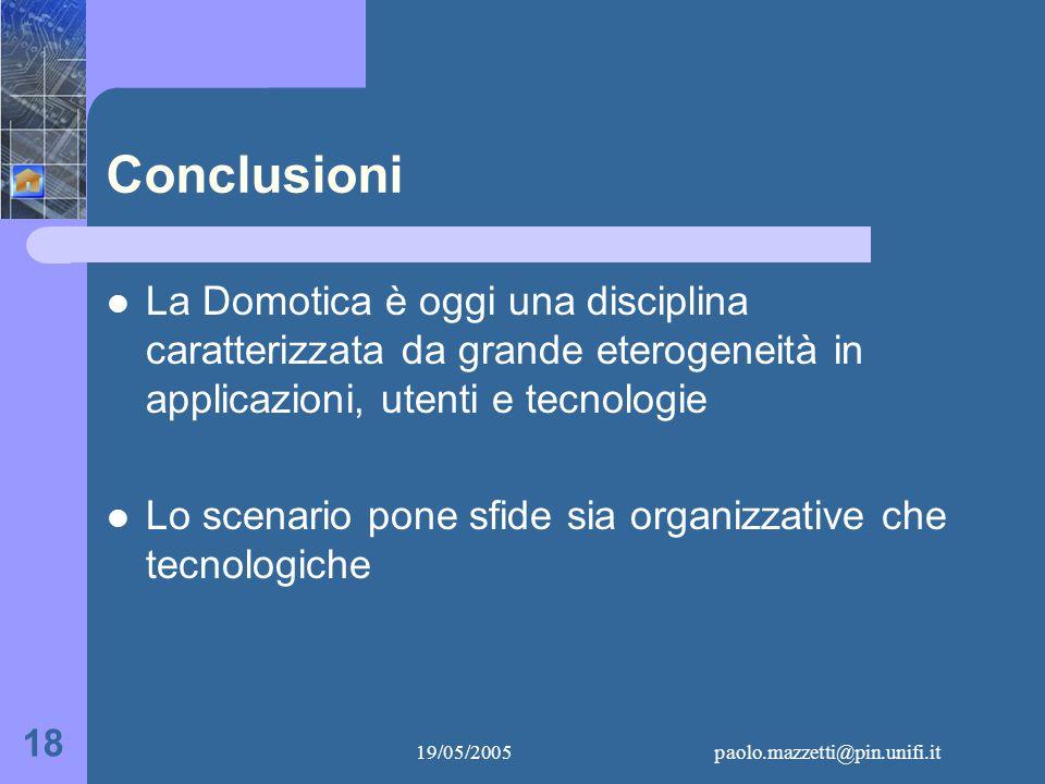 19/05/2005paolo.mazzetti@pin.unifi.it 18 Conclusioni La Domotica è oggi una disciplina caratterizzata da grande eterogeneità in applicazioni, utenti e tecnologie Lo scenario pone sfide sia organizzative che tecnologiche