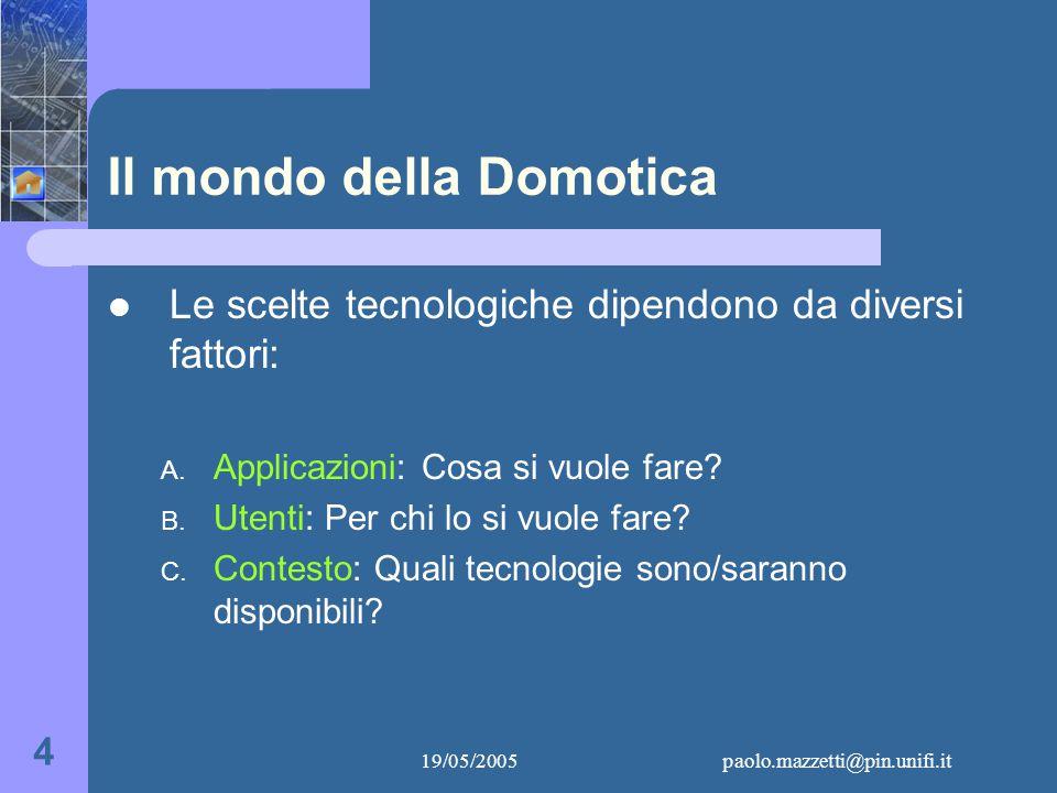 19/05/2005paolo.mazzetti@pin.unifi.it 4 Il mondo della Domotica Le scelte tecnologiche dipendono da diversi fattori: A.