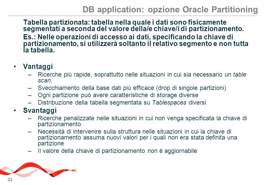 23 DB application: opzione Oracle Partitioning Tabella partizionata: tabella nella quale i dati sono fisicamente segmentati a seconda del valore della/e chiave/i di partizionamento.