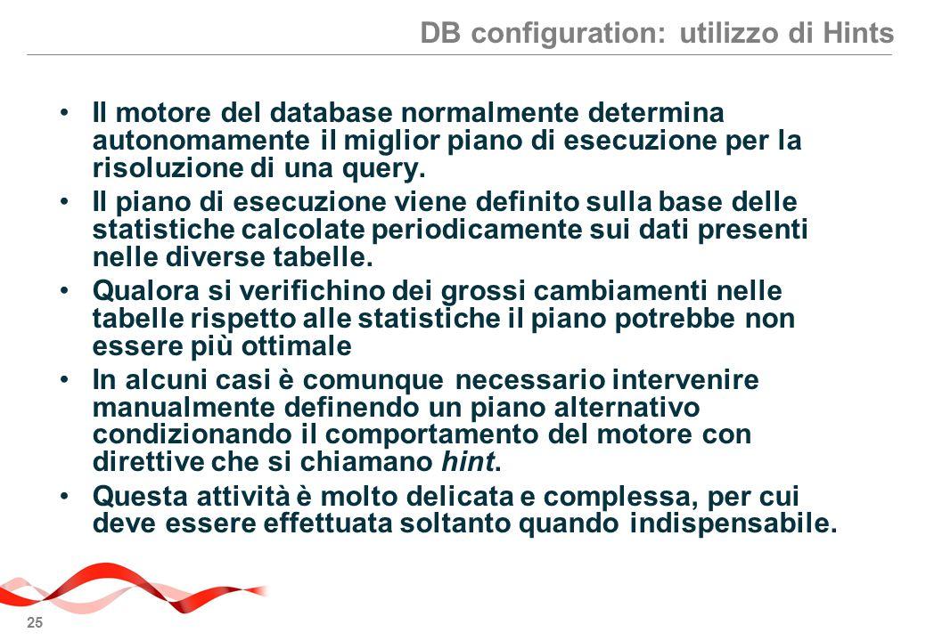 25 DB configuration: utilizzo di Hints Il motore del database normalmente determina autonomamente il miglior piano di esecuzione per la risoluzione di una query.