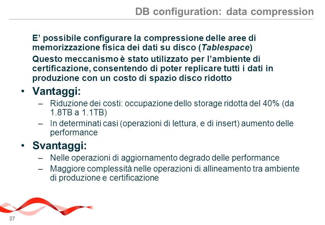 27 DB configuration: data compression E' possibile configurare la compressione delle aree di memorizzazione fisica dei dati su disco (Tablespace) Questo meccanismo è stato utilizzato per l'ambiente di certificazione, consentendo di poter replicare tutti i dati in produzione con un costo di spazio disco ridotto Vantaggi: –Riduzione dei costi: occupazione dello storage ridotta del 40% (da 1.8TB a 1.1TB) –In determinati casi (operazioni di lettura, e di insert) aumento delle performance Svantaggi: –Nelle operazioni di aggiornamento degrado delle performance –Maggiore complessità nelle operazioni di allineamento tra ambiente di produzione e certificazione