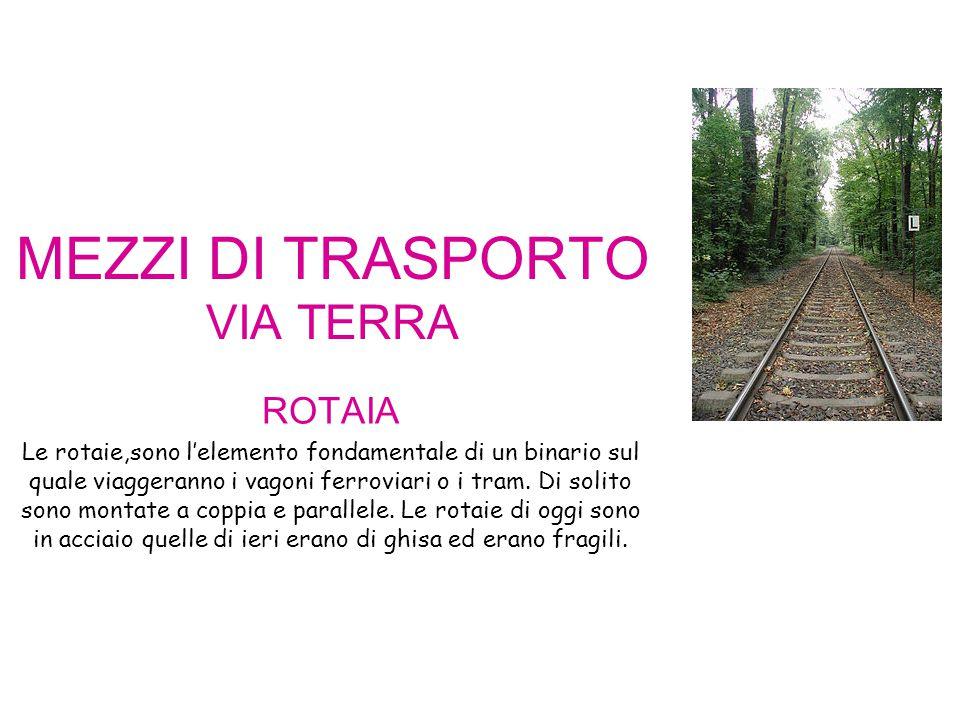 MEZZI DI TRASPORTO VIA TERRA ROTAIA Le rotaie,sono l'elemento fondamentale di un binario sul quale viaggeranno i vagoni ferroviari o i tram. Di solito