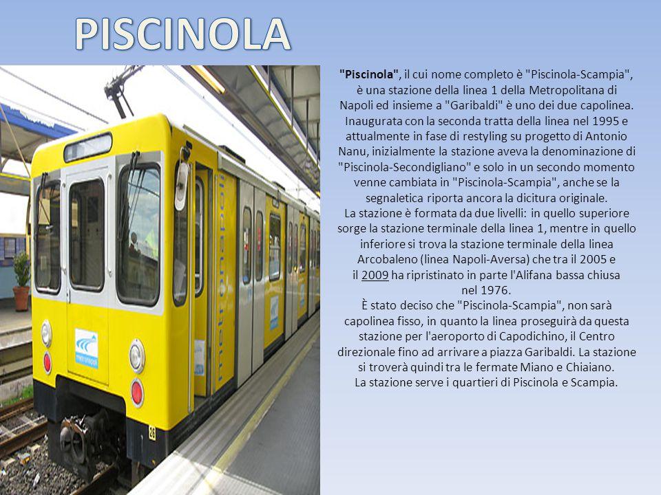 Piscinola , il cui nome completo è Piscinola-Scampia , è una stazione della linea 1 della Metropolitana di Napoli ed insieme a Garibaldi è uno dei due capolinea.