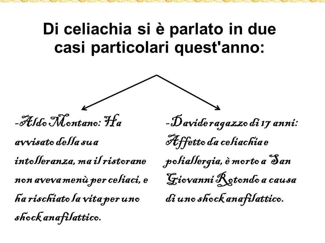 Di celiachia si è parlato in due casi particolari quest anno: -Aldo Montano: Ha avvisato della sua intolleranza, ma il ristorane non aveva menù per celiaci, e ha rischiato la vita per uno shock anafilattico.