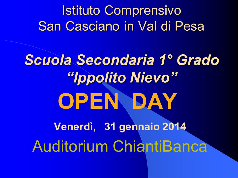 """Istituto Comprensivo San Casciano in Val di Pesa Scuola Secondaria 1° Grado """"Ippolito Nievo"""" OPEN DAY Venerdì, 31 gennaio 2014 Auditorium ChiantiBanca"""