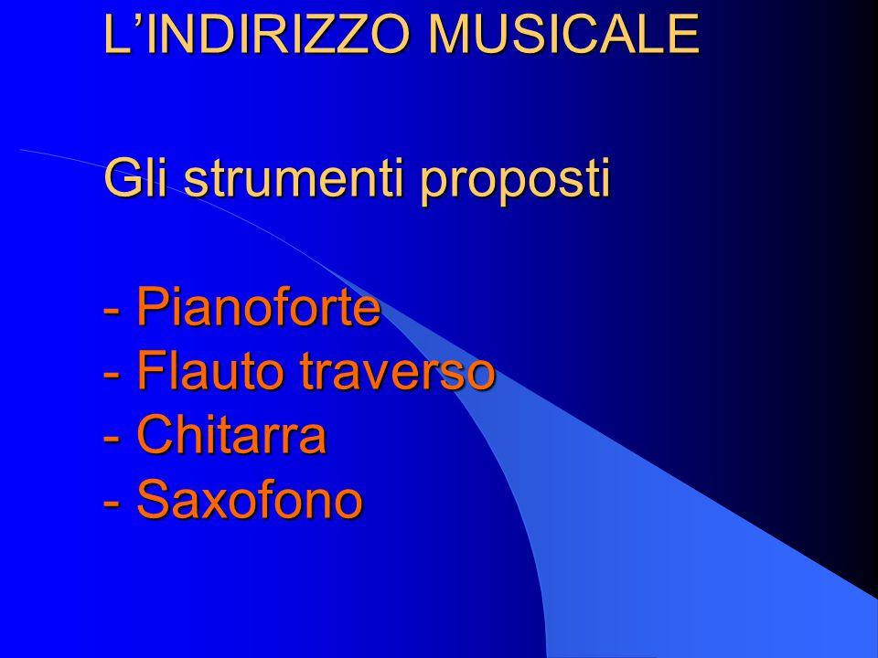 L'INDIRIZZO MUSICALE Gli strumenti proposti - Pianoforte - Flauto traverso - Chitarra - Saxofono