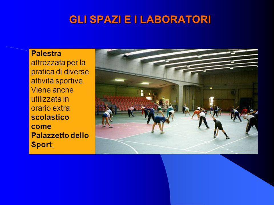 GLI SPAZI E I LABORATORI Palestra attrezzata per la pratica di diverse attività sportive. Viene anche utilizzata in orario extra scolastico come Palaz