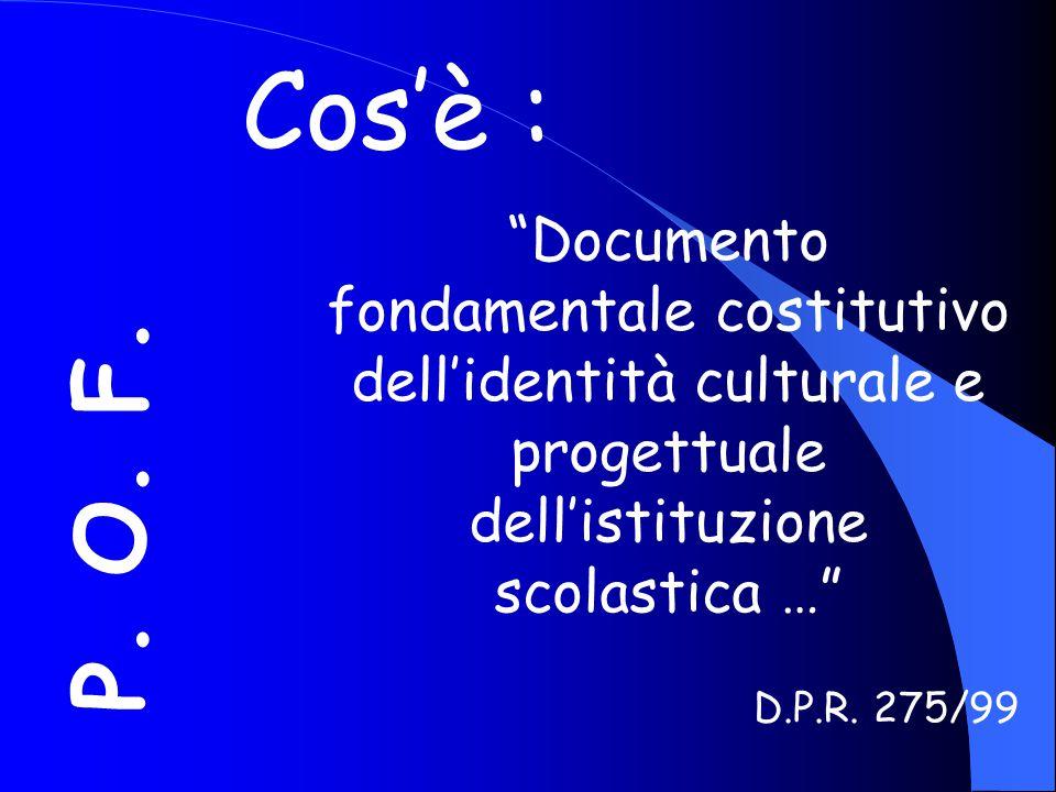 """P. O. F. Cos'è : """"Documento fondamentale costitutivo dell'identità culturale e progettuale dell'istituzione scolastica …"""" D.P.R. 275/99"""