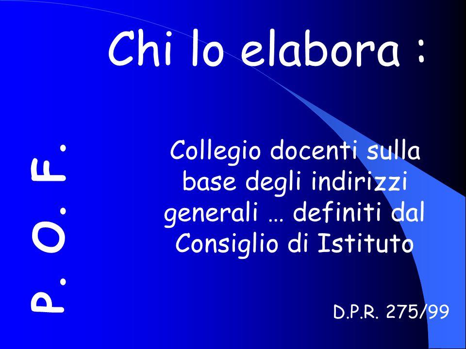 P. O. F. Chi lo elabora : Collegio docenti sulla base degli indirizzi generali … definiti dal Consiglio di Istituto D.P.R. 275/99