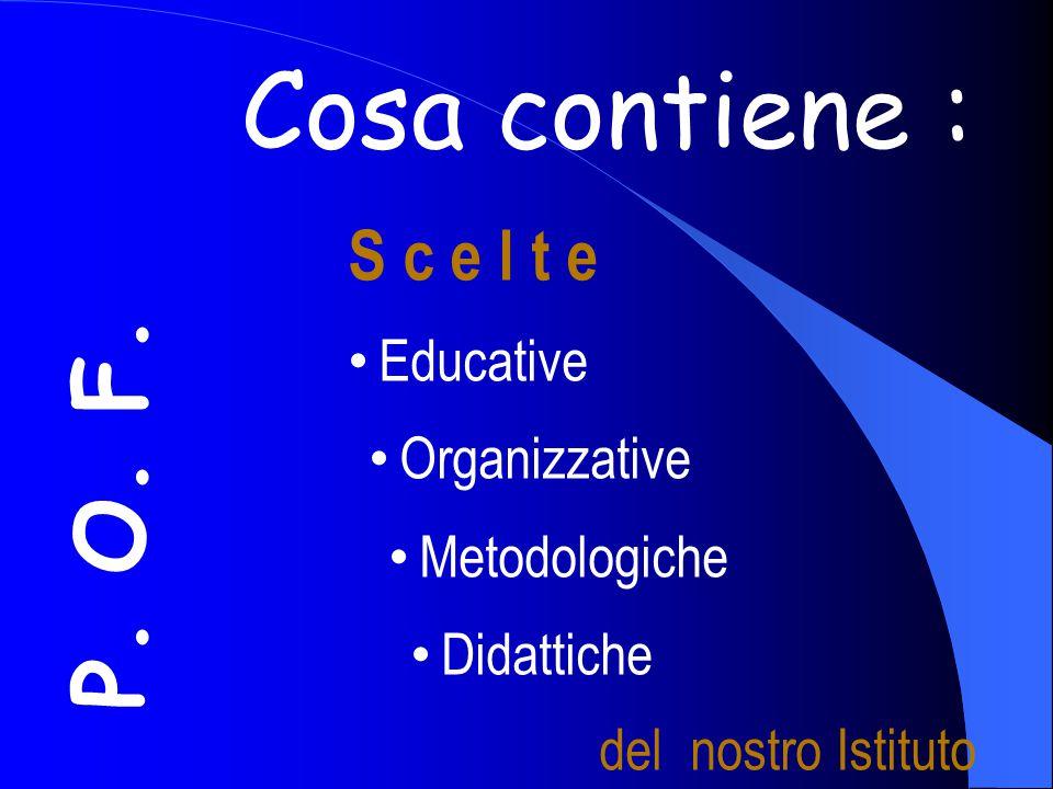 P. O. F. Cosa contiene : S c e l t e Educative Organizzative Metodologiche Didattiche del nostro Istituto