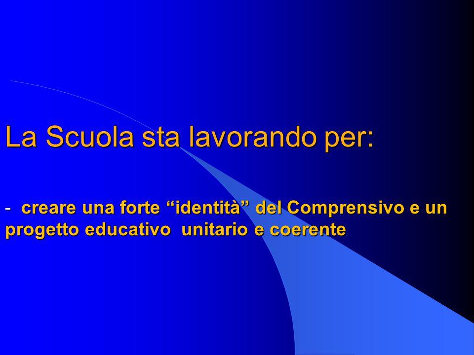 """La Scuola sta lavorando per: - creare una forte """"identità"""" del Comprensivo e un progetto educativo unitario e coerente La Scuola sta lavorando per: -"""