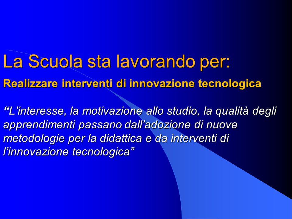 """La Scuola sta lavorando per: Realizzare interventi di innovazione tecnologica """"L'interesse, la motivazione allo studio, la qualità degli apprendimenti"""