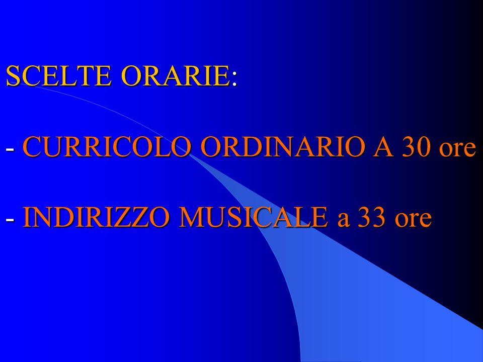 SCELTE ORARIE: - CURRICOLO ORDINARIO A 30 ore - INDIRIZZO MUSICALE a 33 ore SCELTE ORARIE: - CURRICOLO ORDINARIO A 30 ore - INDIRIZZO MUSICALE a 33 or