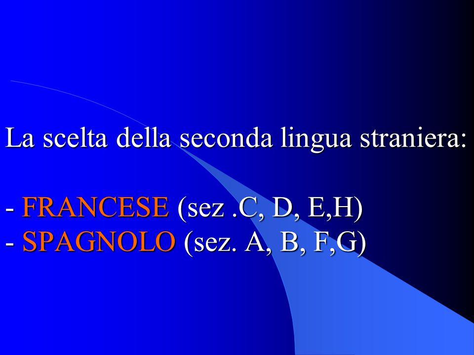 La scelta della seconda lingua straniera: - FRANCESE (sez.C, D, E,H) - SPAGNOLO (sez. A, B, F,G)