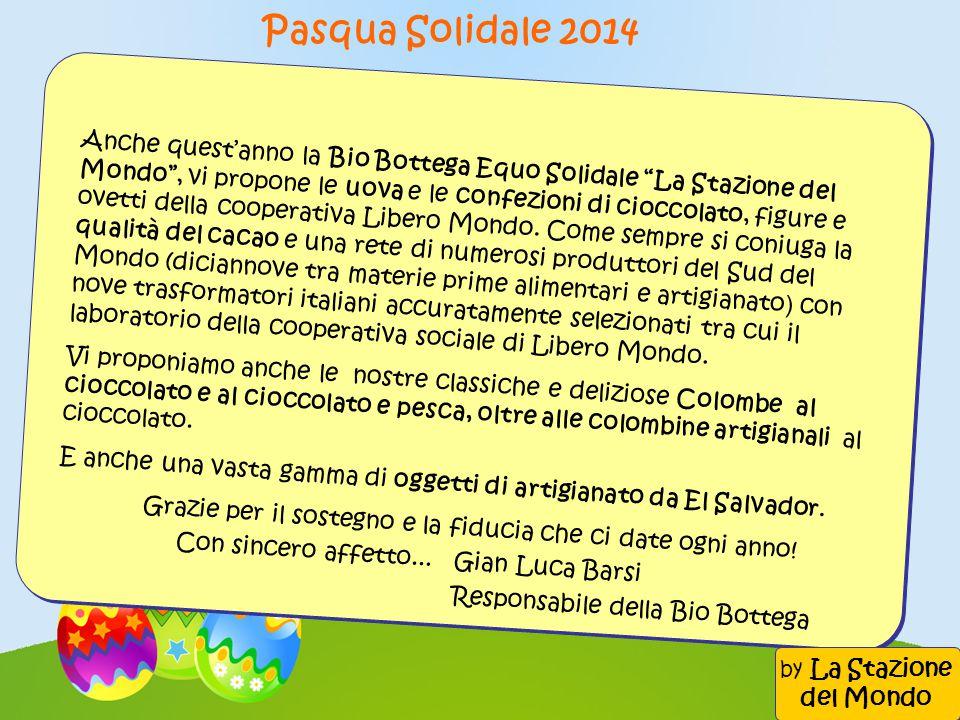 Pasqua Solidale 2014 Anche quest'anno la Bio Bottega Equo Solidale La Stazione del Mondo , vi propone le uova e le confezioni di cioccolato, figure e ovetti della cooperativa Libero Mondo.