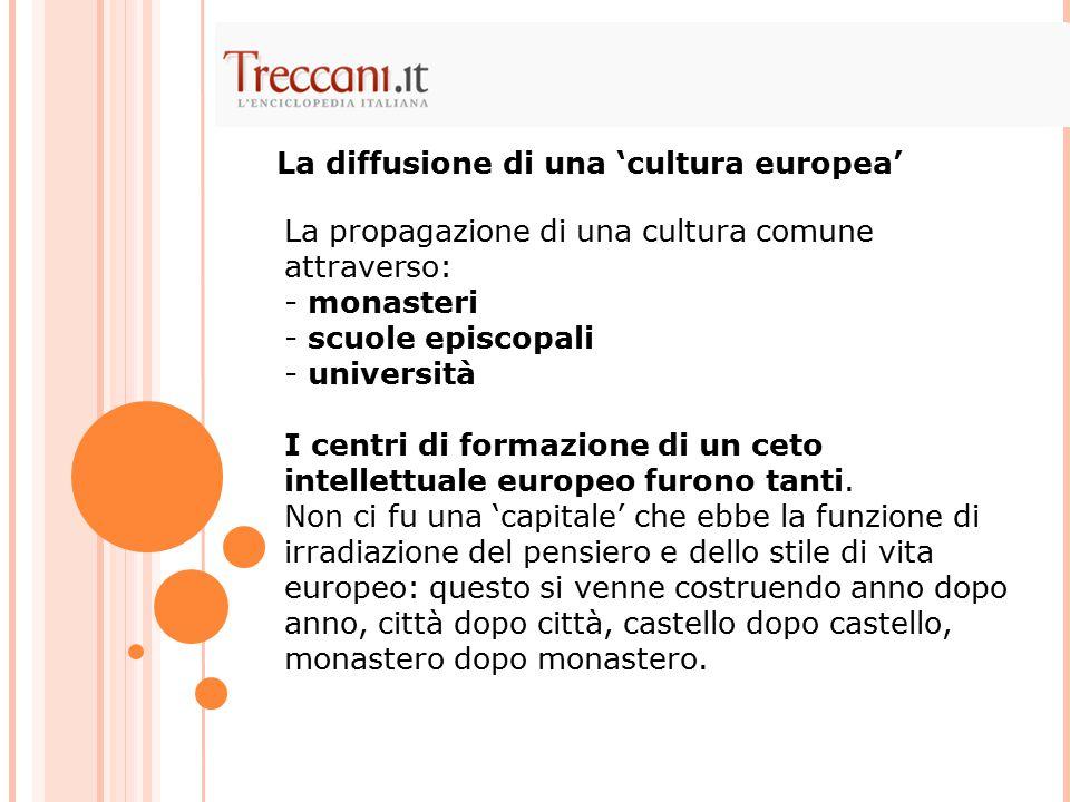 La propagazione di una cultura comune attraverso: - monasteri - scuole episcopali - università I centri di formazione di un ceto intellettuale europeo furono tanti.