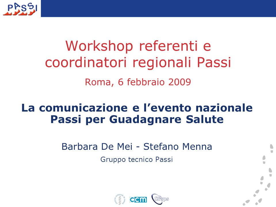 Workshop referenti e coordinatori regionali Passi Roma, 6 febbraio 2009 La comunicazione e l'evento nazionale Passi per Guadagnare Salute Barbara De Mei - Stefano Menna Gruppo tecnico Passi
