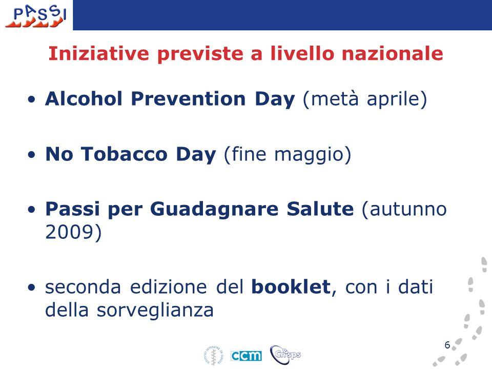 6 Iniziative previste a livello nazionale Alcohol Prevention Day (metà aprile) No Tobacco Day (fine maggio) Passi per Guadagnare Salute (autunno 2009) seconda edizione del booklet, con i dati della sorveglianza