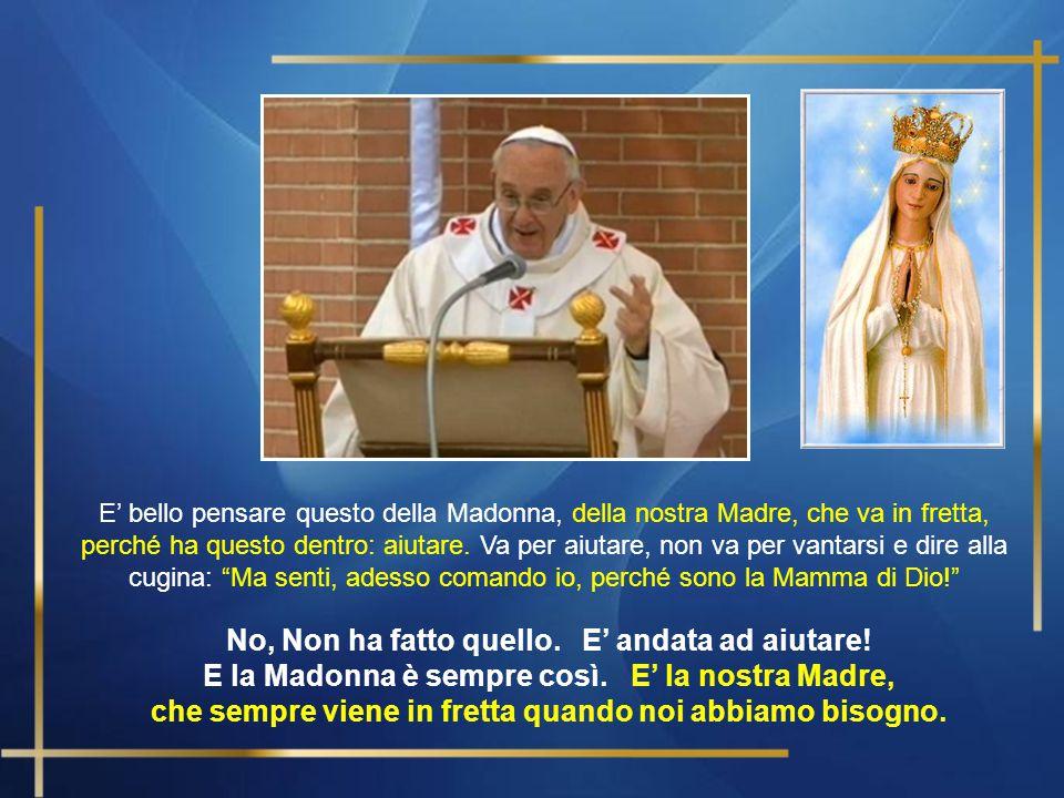 Cari fratelli e sorelle, … Quando la Madonna, appena ricevuto l'annunzio che sarebbe stata madre di Gesù, e anche l'annunzio che sua cugina Elisabetta