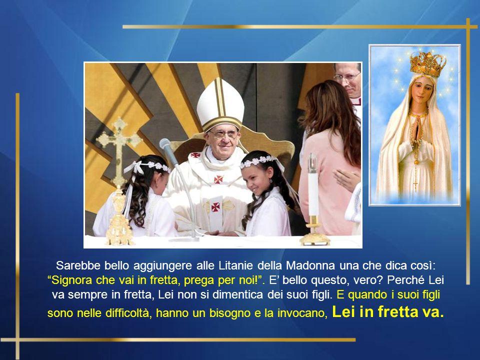 E' bello pensare questo della Madonna, della nostra Madre, che va in fretta, perché ha questo dentro: aiutare. Va per aiutare, non va per vantarsi e d