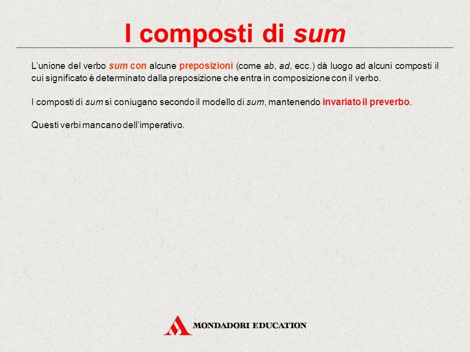 I composti di sum L'unione del verbo sum con alcune preposizioni (come ab, ad, ecc.) dà luogo ad alcuni composti il cui significato è determinato dalla preposizione che entra in composizione con il verbo.