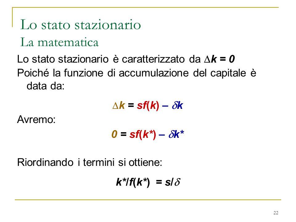 22 Lo stato stazionario è caratterizzato da  k = 0 Poiché la funzione di accumulazione del capitale è data da:  k = sf(k) –  k Avremo: 0 = sf(k*) –  k* Riordinando i termini si ottiene: k*/f(k*) = s/  Lo stato stazionario La matematica