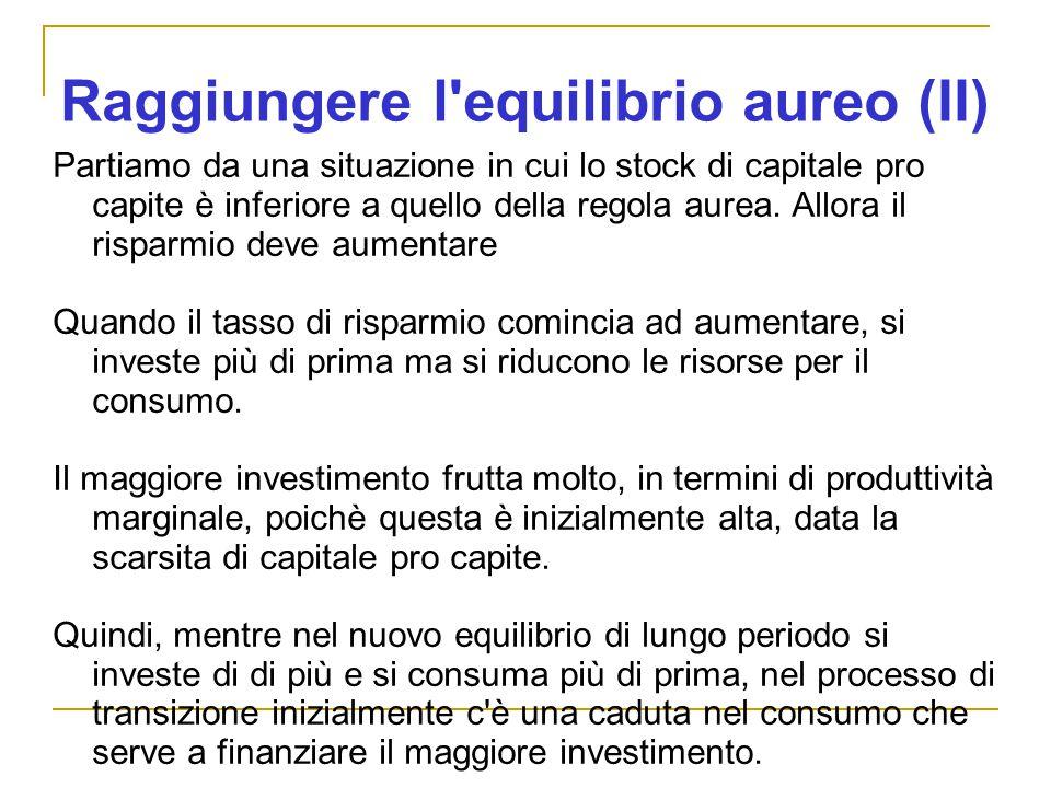 Raggiungere l equilibrio aureo (II) Partiamo da una situazione in cui lo stock di capitale pro capite è inferiore a quello della regola aurea.
