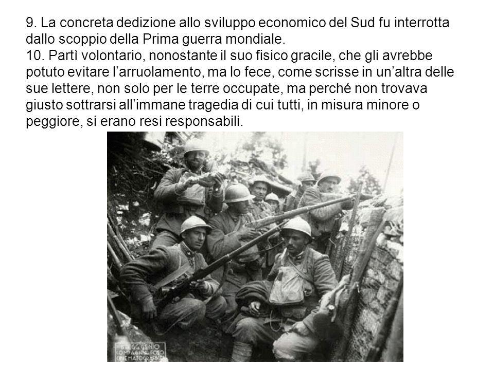 9. La concreta dedizione allo sviluppo economico del Sud fu interrotta dallo scoppio della Prima guerra mondiale. 10. Partì volontario, nonostante il
