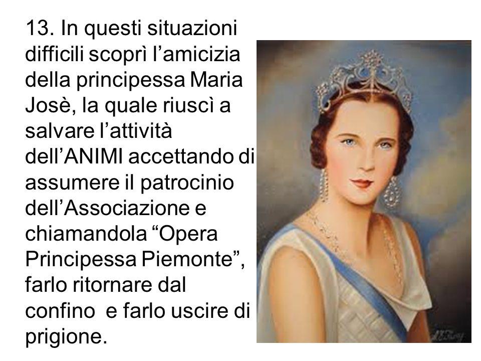 13. In questi situazioni difficili scoprì l'amicizia della principessa Maria Josè, la quale riuscì a salvare l'attività dell'ANIMI accettando di assum