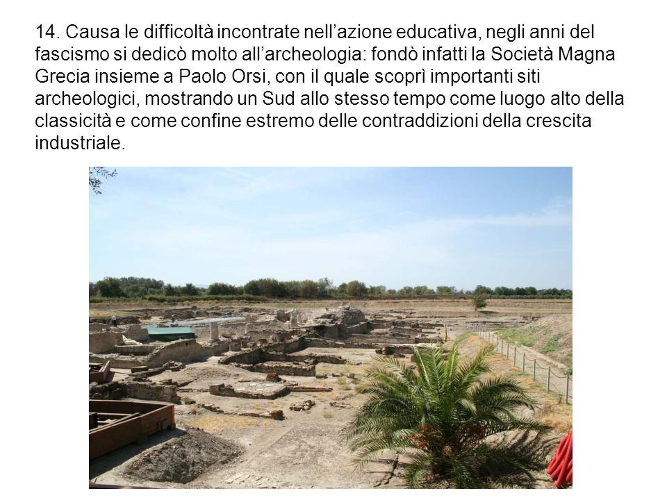 14. Causa le difficoltà incontrate nell'azione educativa, negli anni del fascismo si dedicò molto all'archeologia: fondò infatti la Società Magna Grec