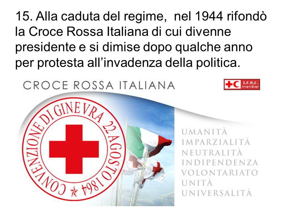 15. Alla caduta del regime, nel 1944 rifondò la Croce Rossa Italiana di cui divenne presidente e si dimise dopo qualche anno per protesta all'invadenz
