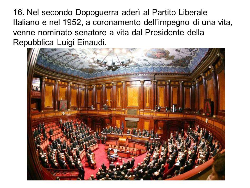 16. Nel secondo Dopoguerra aderì al Partito Liberale Italiano e nel 1952, a coronamento dell'impegno di una vita, venne nominato senatore a vita dal P