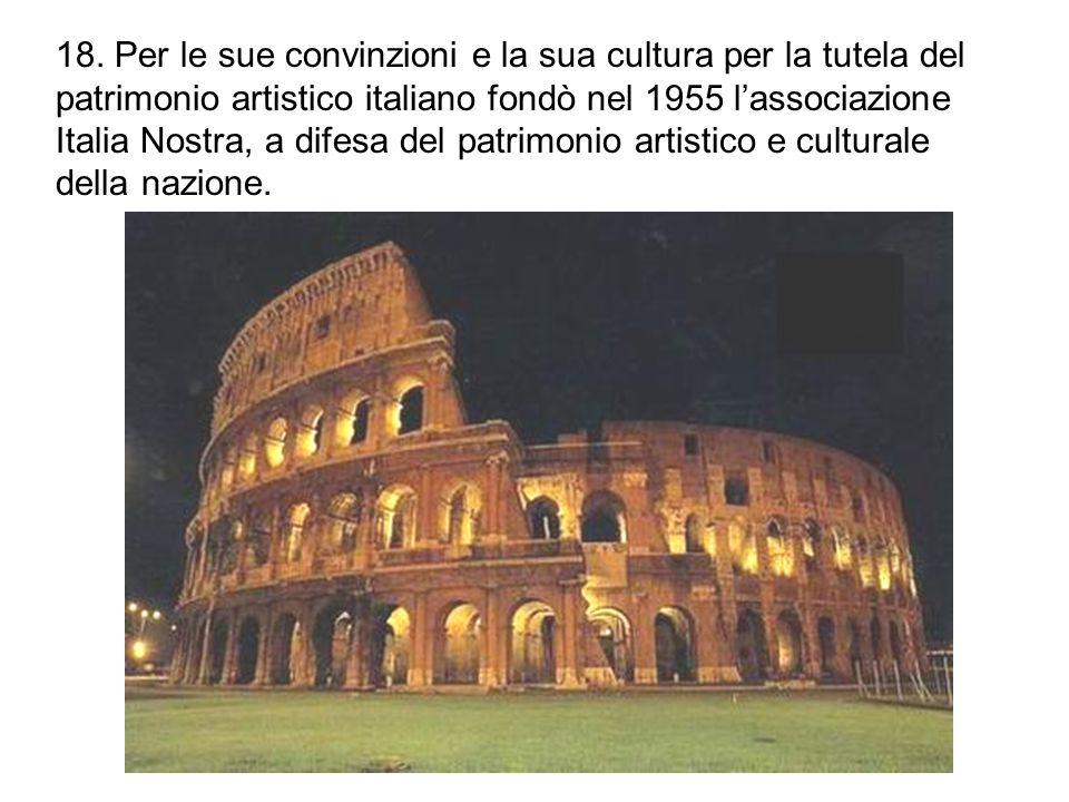 18. Per le sue convinzioni e la sua cultura per la tutela del patrimonio artistico italiano fondò nel 1955 l'associazione Italia Nostra, a difesa del