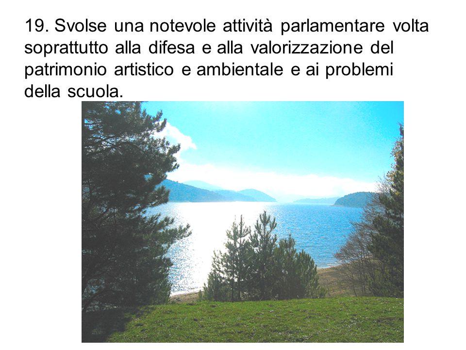 19. Svolse una notevole attività parlamentare volta soprattutto alla difesa e alla valorizzazione del patrimonio artistico e ambientale e ai problemi