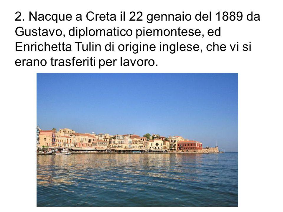 2. Nacque a Creta il 22 gennaio del 1889 da Gustavo, diplomatico piemontese, ed Enrichetta Tulin di origine inglese, che vi si erano trasferiti per la