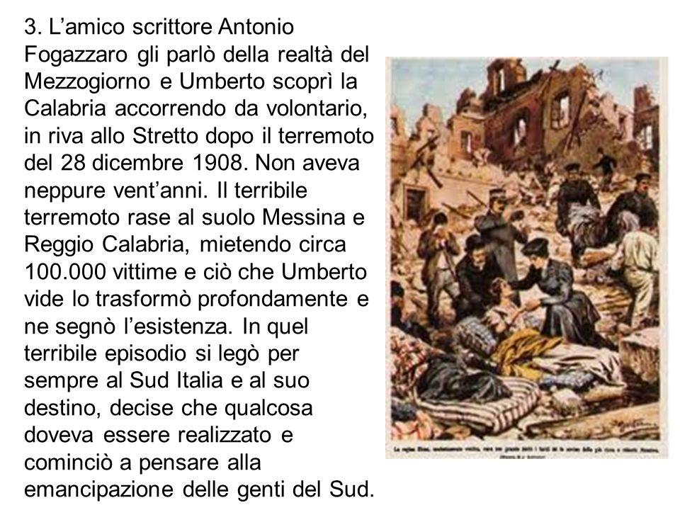 3. L'amico scrittore Antonio Fogazzaro gli parlò della realtà del Mezzogiorno e Umberto scoprì la Calabria accorrendo da volontario, in riva allo Stre