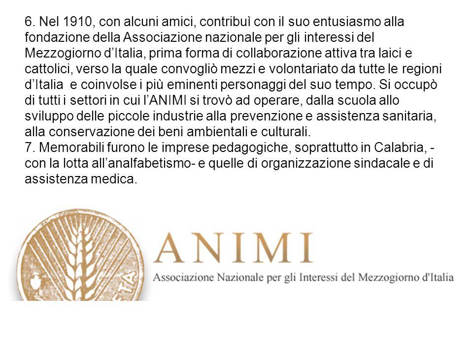 6. Nel 1910, con alcuni amici, contribuì con il suo entusiasmo alla fondazione della Associazione nazionale per gli interessi del Mezzogiorno d'Italia
