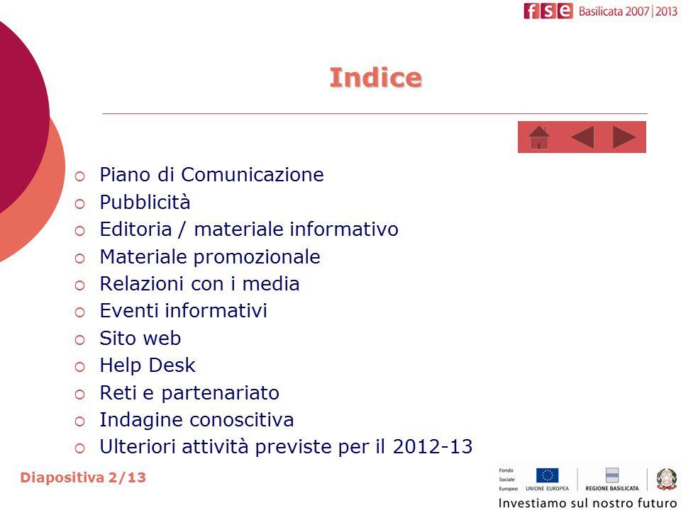 Diapositiva 2/13  Piano di Comunicazione  Pubblicità  Editoria / materiale informativo  Materiale promozionale  Relazioni con i media  Eventi informativi  Sito web  Help Desk  Reti e partenariato  Indagine conoscitiva  Ulteriori attività previste per il 2012-13 Indice