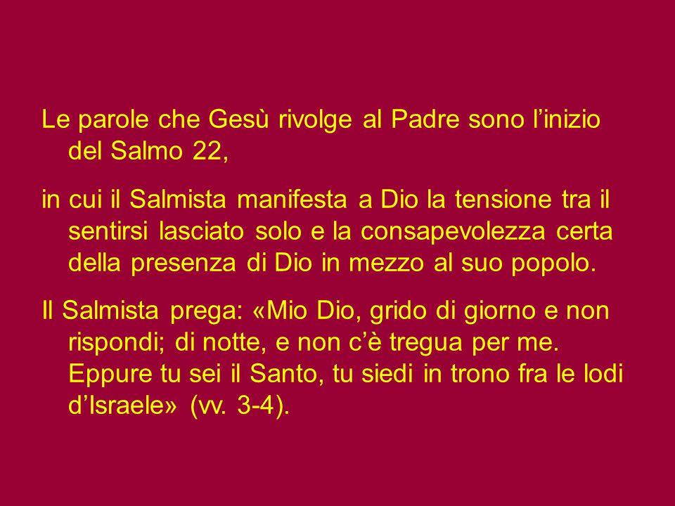 Ma che significato ha la preghiera di Gesù, quel grido che lancia al Padre: «Dio mio, Dio mio, perché mi hai abbandonato», il dubbio della sua missione, della presenza del Padre.