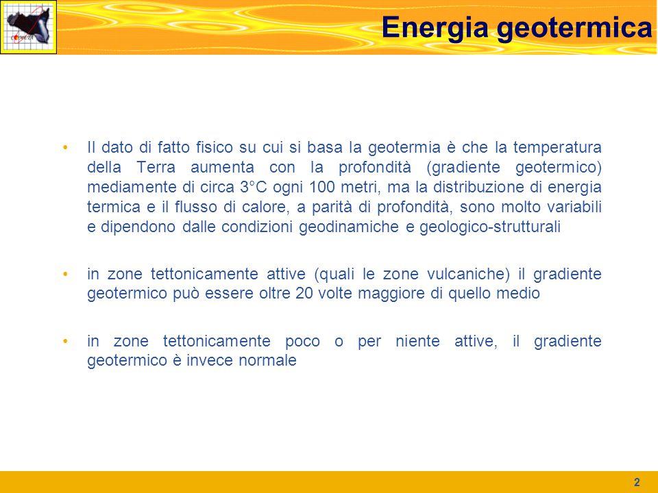 Energia geotermica Il dato di fatto fisico su cui si basa la geotermia è che la temperatura della Terra aumenta con la profondità (gradiente geotermico) mediamente di circa 3°C ogni 100 metri, ma la distribuzione di energia termica e il flusso di calore, a parità di profondità, sono molto variabili e dipendono dalle condizioni geodinamiche e geologico-strutturali in zone tettonicamente attive (quali le zone vulcaniche) il gradiente geotermico può essere oltre 20 volte maggiore di quello medio in zone tettonicamente poco o per niente attive, il gradiente geotermico è invece normale 2