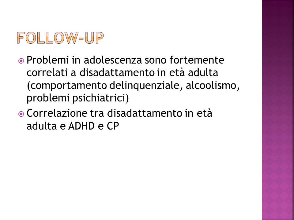  Problemi in adolescenza sono fortemente correlati a disadattamento in età adulta (comportamento delinquenziale, alcoolismo, problemi psichiatrici)  Correlazione tra disadattamento in età adulta e ADHD e CP