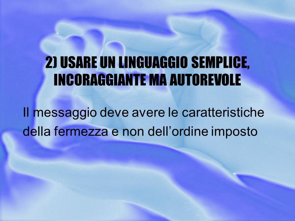 2) USARE UN LINGUAGGIO SEMPLICE, INCORAGGIANTE MA AUTOREVOLE Il messaggio deve avere le caratteristiche della fermezza e non dell'ordine imposto