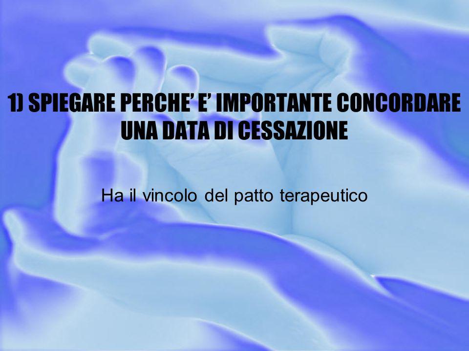 1) SPIEGARE PERCHE' E' IMPORTANTE CONCORDARE UNA DATA DI CESSAZIONE Ha il vincolo del patto terapeutico
