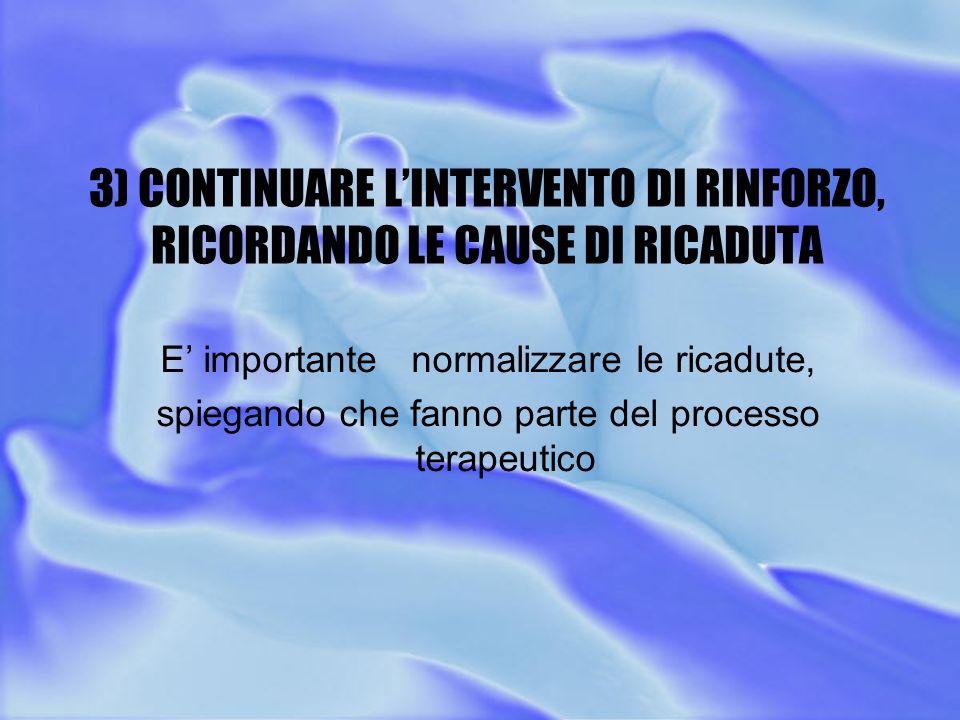 3) CONTINUARE L'INTERVENTO DI RINFORZO, RICORDANDO LE CAUSE DI RICADUTA E' importante normalizzare le ricadute, spiegando che fanno parte del processo terapeutico